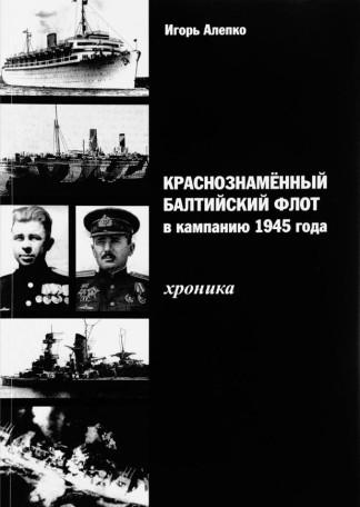 Краснознамённый Балтийский флот в компанию 1945 года. Хроника - Игорь Алепко
