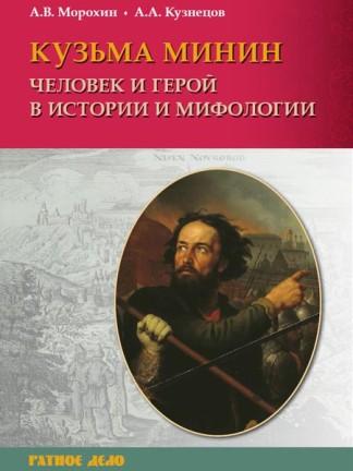 Кузьма Минин. Человек и герой в истории и мифологии - А.В. Морохин, А.А. Кузнецов