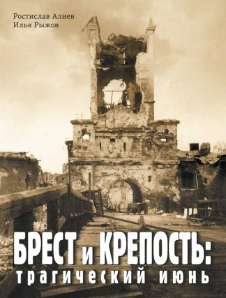 Брест и Крепость: трагический июнь - Ростислав Алиев, Илья Рыжов
