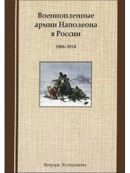 Военнопленные армии Наполеона в России: 1806-1814. Мемуары. Исследования
