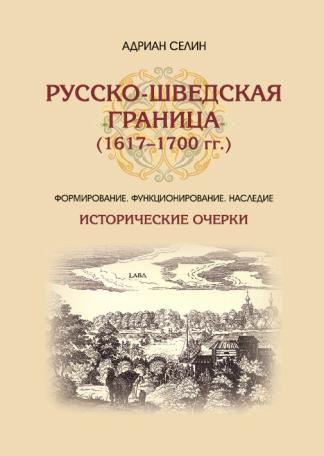 Русско-шведская граница (1617–1700 гг.) Формирование, функционирование, наследие - Селин А.А.