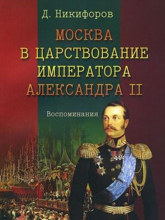 Москва в царствование императора Александра II. Воспоминания - Д. Никифоров