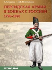 Персидская армия в войнах с Россией. 1796–1828 гг. - А.И. Кругов, М.В. Нечитайлов