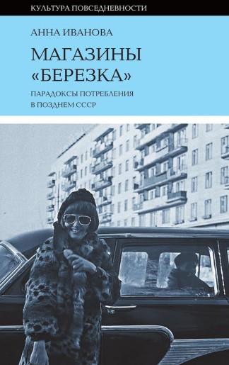 Магазины «Березка»: парадоксы потребления в позднем СССР - Анна Иванова