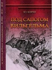 Под сапогом Вильгельма: из записок рядового военнопленного № 4925. 1914–1918 гг. - Ю. Кирш