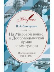 На Мировой войне, в Добровольческой армии и эмиграции: Воспоминания 1914-1921 - В.А. Слюсаренко