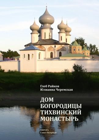 Дом Богородицы. Тихвинский монастырь - Райков Г. П., Черемская Ю.Ю.