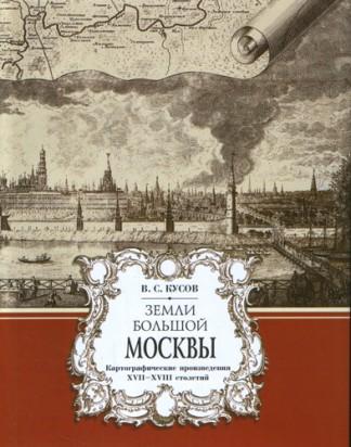 Земли Большой Москвы: картографические произведения XVII-XVIII столетий - В.С. Кусков