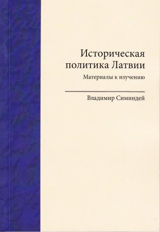 Историческая политика Латвии. Материалы к изучению - Симиндей В.