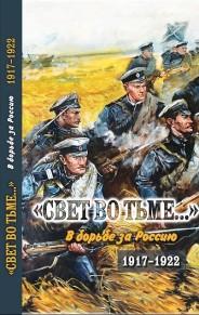 """""""Свет во тьме ..."""": В борьбе за Россию. 1917-1922"""