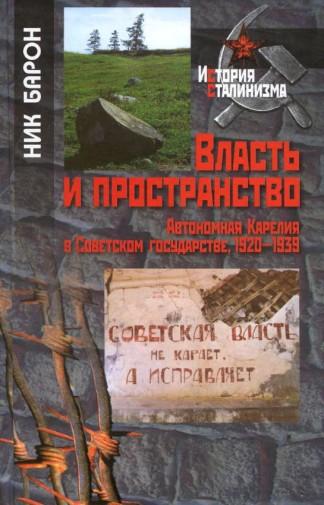 Власть и пространство. Автономная Карелия в Советском государстве, 1920-1939 - Ник Барон