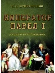 Император Павел I: жизнь и царствование - Е. Шумигорский