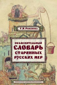 Объяснительный словарь старинных русских мер - Г.Я. Романова