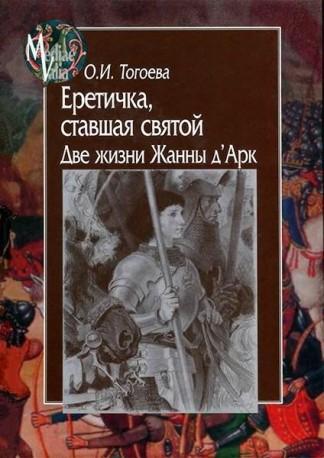 Еретичка, ставшая святой. Две жизни Жанны д'Арк - О.И. Тогоева