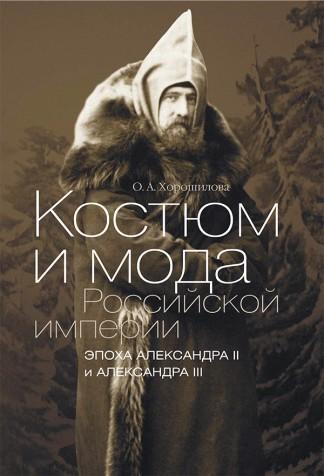 Костюм и мода Российской империи. Эпоха Александра II и Александра III - О.А. Хорошилова
