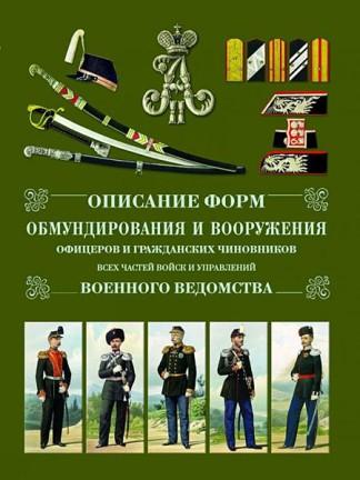 Описание форм обмундирования и вооружения офицеров и гражданских чиновников всех частей войск и управлений военного ведомства