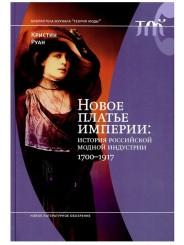 Новое платье империи: история российской модной индустрии, 1700-1917 - К. Руан
