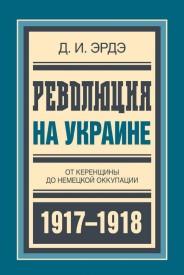 Революция на Украине: От керенщины до немецкой оккупации - Д.И. Эрдэ
