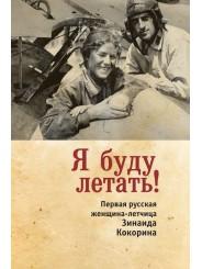Я буду летать! Первая русская женщина-летчица Зинаида Кокорина - З.С. Смелкова