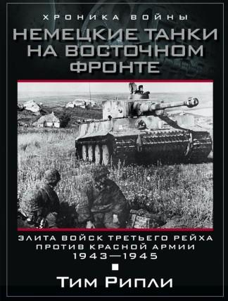 Немецкие танки на Восточном фронте. Элита войск Третьего рейха против Красной армии. 1943-1945 - Тим Рипли