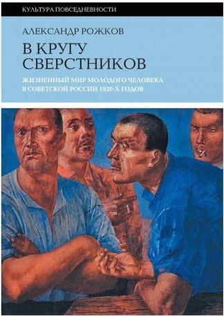 В кругу сверстников: Жизненный мир молодого человека в Советской России 1920-х годов - А. Рожков