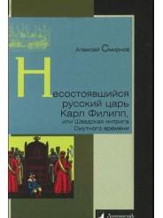 Несостоявшийся русский царь Карл Филипп, или шведская интрига Смутного времени - Алексей Смирнов