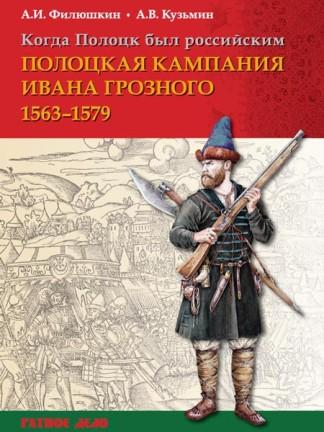 Когда Полоцк был российским. Полоцкая кампания Ивана Грозного 1563–1579 гг. - А.И. Филюшкин, А.В. Кузьмин