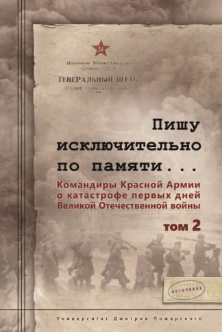 Пишу исключительно по памяти... Командиры Красной Армии о катастрофе первых дней Великой Отечественной войны. Том 2