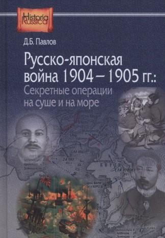 Русско-японская война 1904-1905 гг. Секретные операции на суше и на море - Д.Б. Павлов