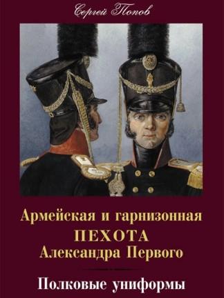 Армейская и гарнизонная пехота Александра Первого. Полковые униформы - Попов С.