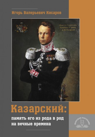 Казарский: память его из рода в род на вечные времена - И.В. Кисаров