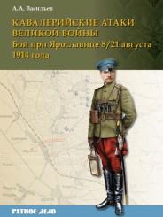 Кавалерийские атаки Великой войны. Бой при Ярославице 8/21 августа 1914 года - Васильев А.