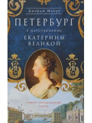 Петербург в царствование Екатерины Великой. Самый умышленный город - Джордж Манро