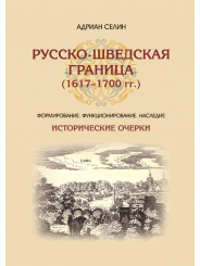 Русско-шведская граница (1617–1700 гг.) Формирование, функционирование, наследие - Селин А.А.